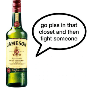 Irish, Reddit, and Home: go piss in that  closet and then  fight someone  JAMESON  IRISH WHISKEY Too close to home