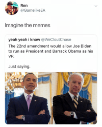 Joe Biden, Memes, and Obama: GO  Ren  @GamelikeEA  Imagine the memes  yeah yeah i know @WeCloutChase  The 22nd amendment would allow Joe Biden  to run as President and Barrack Obama as his  VP.  Just saying. That's really all I want out of that administration