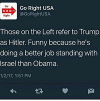 Go Right USA  @GoRightUSA.  Right  Those on the Left refer to Trump  as Hitler. Funny because he's  doing a better job standing with  Israel than Obama  1/2/17, 1:51 PM Repost from @gorightusa political istandwithisrael Israel trump donaldtrump