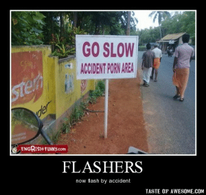 Flashershttp://omg-humor.tumblr.com: GO SLOW  CS  ACCIDENT PORN AREA  Ster  der  ENGRISH FUNNY.com  FLASHERS  now flash by accident  TASTE OF AWESOME.COM Flashershttp://omg-humor.tumblr.com