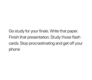 Finals, Phone, and Flash: Go study for your finals. Write that paper.  Finish that presentation. Study those flash  cards. Stop procrastinating and get off your  phone