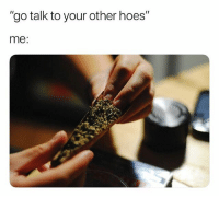 """Hoes, Weed, and Marijuana: """"go talk to your other hoes""""  me: If she only knew... 🙄"""