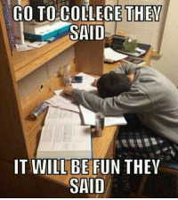 @studentlifeproblems: GO TO COLLEGE THEY  SAID  IT WILL BE FUN THEV  SAID @studentlifeproblems