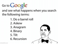 do a barrel roll: Go to  Google  and see what happens when you search  the following terms:  1. Do a barrel roll  2. Askew  3. Anagram  4. Binary  5. Tilt  6. Recursion  twistedsifter.com