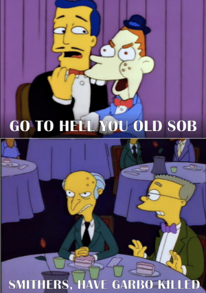 Old, Sir, and Garbo: GO TO HELLYOU OLD SOB  SMITHERS, HAVE GARBO KILLED But sir......