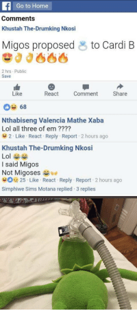 Blackpeopletwitter, Lol, and Migos: Go to Home  Comments  Khustah The-Drumking Nkosi  Migos proposed  to Cardi B  2 hrs Public  Save  Like  React  Comment  Share  Nthabiseng Valencia Mathe Xaba  Lol all three of em ???1?  2 . Like . React-Reply-Report-2 hours ago  Khustah The-Drumking Nkosi  Lol ^^  I said Migos  Not Migoses  咢Osf 25 . Like . React. Reply-Report . 2 hours ago  Simphiwe Sims Motana replied 3 replies https://t.co/Zglw04zngF