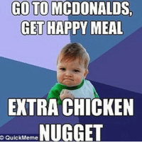 quickmeme: GO TO MCDONALDS  GET  HAPPY MEAL  EXTRA CHICKEN  NUGGET  QuickMeme