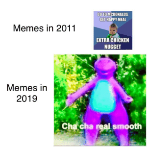 McDonalds, Memes, and Smooth: GO TO MCDONALDS  GET HAPPY MEAL  Memes in 2011  EXTRA CHICKEN  NUGGET  Memes in  2019  Chacha real smooth This world has evolved
