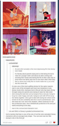 Disney, Family, and Gif: GO TO  MIALREADY IN MY ROOM!  mufled sereaming  nabsulung  fm Uiat disey  Bu and sltuth ac luaily is the musl depress  ever made  It's literally about parents dying and a child being forced to  raise her younger sister and about an alien coming and  wrecking their house and having the foi on their case only to  snow them true family and now to iove each other when they  snow them true怠mity and now to ove each other when trey  ake this movie did  it's also one of the most uplifting stories for the same reasons  nanil is one of the strongest and most real characters in any  disney movie imho, because here's this girl who has been strong  tnrougn losing ner parents and naving to raise ner litie sister  she's doing the best she can by trying to find a new job, trying to  kcep her sibter happy and satc, trying to work with Crs to kecp  her family together, she's got to deal with having her whole world  turned on its ear constantly and she is such a powerhouse sure,  she loses her cool, but in her situation others would do it in far  less productive ways, she is fantastically protective of lilo and just  wants everything to be okay  nani is thc scrious bcst character cvcr  Lilo and Stitch is Disney's greatest achievement imo  Not to mention that Nani is one of the only (id not the only) animated Disney  characters with an average body shape. You can even see her ittle  stomach rolls in the third gif  51,623 notes -iceprincess