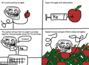 9gag, Apple, and Money: Go to store and buy an apple  Inject the apple with some helium  Repeat process and gain infinite money and apples  The cashier will see that its weight is actualy  negative, thus giving you money for the purchase  Problem  VIA 9GAG.COM Become a billionaire like a sir!
