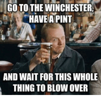 Go To The Winchester Have A Pint: GO TO THE WINCHESTER,  HAVE A PINT  AND WAIT FOR THIS WHOLE  THING TO BLOW OVER