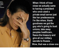 predecessor: go to  UNION  When I think of how  close we actually came  to having a president  who once used a  private email server just  like her predecessors  I'm like whew, thank  goodness we got the  guy who's going to bust  unions, take away  peoples healthcare,  fleece the treasury and  give all our military  secrets to Russia  Wow, that was a close one
