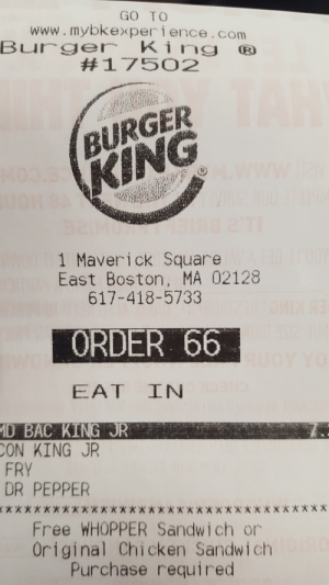 Boston, Chicken, and Free: GO TO  www.mybkexperience.com  Bure King  #17502  BURGER  1 Maverick Square  617-418-5733  ORDER 66  East Boston, MA 02128  D BAC KING JR  ON KING JR  FRY  DR PEPPER  Free WHOPPER Sandwich or  Original Chicken Sandwich  Purchase required Execute