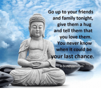 Family, Friends, and Love: Go up to your friends  and family tonight,  give them a hug  and tell them that  you love them.  You never know  when it could be  our last chance.  e-buddhism com