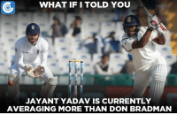 Jayant Yadav is currently averaging above 100 with the bat in Tests.: GO, WHAT IFI TOLD YOU  JAYANT YADAV IS CURRENTLY  AVERAGING MORE THAN DON BRADMAN Jayant Yadav is currently averaging above 100 with the bat in Tests.