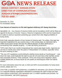 "America, Memes, and News: GOA NEWS RELEASE  MEDIA CONTACT: JORDAN STEIN  DIRECTOR OF COMMUNICATIONS  JORDAN.STEIN@GUNOWNERS.ORG  703-321-8585  December 18, 2018  For immediate release  Gun owners of America to File Suit Against Arbitrary ATF Bump Stock Ban  Springfield, VA Gun Owners of America (GOA) and its Foundation (GOF) will be filing suit  against the Bureau of Alcohol, Tobacco, Firearms & Explosives (ATF) and the Department  of Justice to seek an injunction protecting gun owners from their illegal prohibition of  bump stocks.  Erich Pratt, executive director of Gun Owners of America said, ""As written, this case has  important implications for gun owners since, in the coming days, an estimated half a  million bump stock owners will have the difficult decision of either destroying or  surrendering their valuable property or else risk felony prosecution.  ATFs claim that it can rewrite Congressional law cannot pass legal muster. Agencies are  not free to rewrite laws under the guise of 'interpretation' of a statute, especially where  e law's meaning is clear.  ""The new ATF regulations would arbitrarily redefine bump stocks as 'machineguns and,  down the road, could implicate the right to own AR-15's and many other lawfully owned  semi-automatic firearms,"" Pratt continued. ""ATF's new bump stock regulation clearly  violates federal law, as bump stocks do not qualify as machineguns under the federal  statute.""  For more information about the suit, or GOA and GOF's recommendation for bump stock  owners, please see here  Erich Pratt, or another GOA spokesmen, is available for interviews. Gun Owners of America  is a nonprofit lobbying organization dedicated to protecting the right to keep and bear  arms without compromise. GOA represents over 1.5 million members and activists. For  more information, visit GOA's Newsroom. Gun Owners of America to File Suit Against Arbitrary ATF Bump Stock Ban Fight the bump stock ban through the link in our bio. 2A bumpstock shallnotbeinfringed gunowners gunownersofamerica goa goasupporters"