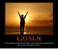 Goals, Life, and Ambition: GOALS  EVEN AFTER ACCOMPLISHING YOUR LIFE' S AMBITION, CHANCES ARE  YOU'LL STILL FEEL EMPTY INSIDE. <p>Goals</p>