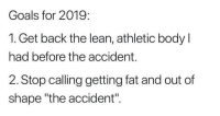 "Goals, Lean, and Tumblr: Goals for 2019:  1. Get back the lean, athletic body l  had before the accident.  2. Stop calling getting fat and out of  shape ""the accident"". awesomacious:  The ""accident"""