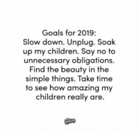 Children, Dank, and Goals: Goals for 2019:  Slow down. Unplua. Soak  up my children. Say no to  unnecessary obligation  Find the beauty in the  simple things. Take time  to see how amazing my  children really are.  s. All of this. ❤️