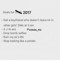 Keeping it simple this year @scouse_ma @scouse_ma @scouse_ma queens_over_bitches: Goals for 20M 2017  Get a boyfriend who doesn't leave  e e in  other girls' DMs at 3 am  A J-lo ass  Drop bomb selfies  Ruin my ex's life  Stop looking like a potato Keeping it simple this year @scouse_ma @scouse_ma @scouse_ma queens_over_bitches