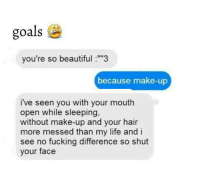 """Group texts are savage 😂: goals  you're so beautiful :""""""""3  because make-up  i've seen you with your mouth  open while sleeping,  without make-up and your hair  more messed than my life and i  see no fucking difference so shut  your face Group texts are savage 😂"""