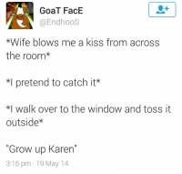 "Overation: GoaT FacE  @EndhooS  *Wife blows me a kiss from across  the room  *l pretend to catch it  *I walk over to the window and toss it  outside  ""Grow up Karen""  3:16 pm 19 May 14"