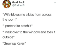 "to the window: GoaT FacE  @EndhooS  *Wife blows me a kiss from across  the room*  pretend to catch it'  *I walk over to the window and toss it  outside  ""Grow up Karen"""