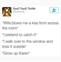 "@memezar is an absolute must follow!: GoaT FacE ThrillA  @EndhooS  *Wife blows me a kiss from across  the room*  *I pretend to catch it'  walk over to the window and  toss it outside*  ""Grow up Karen"" @memezar is an absolute must follow!"