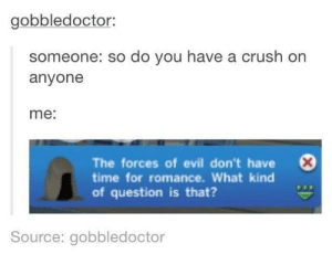 meirl by HighsenBurrg MORE MEMES: gobbledoctor:  someone: so do you have a cru  anyone  sh orn  me:  0  The forces of evil don't have  time for romance. What kind  of question is that?  Source: gobbledoctor meirl by HighsenBurrg MORE MEMES