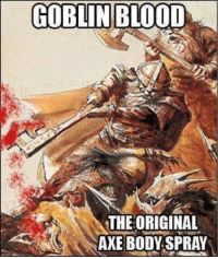 Bloods, Bodies , and Doe: GOBLIN BLOOD  THE ORIGINAL  AXE BODY SPRAY When you go by a name like Ugra the Unwashed, you get reminded of some aspects of personal grooming that seem to get left by the wayside during a campaign. Let's face it, travel in most medieval settings can mean weeks on the road, camping every night, to the point where some things start getting a little ripe, especially if there's a battle somewhere along the way. There's usually that one character in any roleplaying group who makes a point of spending a silver piece on soap, and the elves just seem to wake up pretty, but what about the rest of you? Have your diplomacy rolls gotten harder the more you smell like the two-week old carcass of an owlbear? Does your DM let you get to your destination in good health, or does your group suffer from Oregon Trail levels of dysentery?  Players, tell us about a time your hygiene (or lack thereof) got you into (or out of) a situation. Gamemasters, how do you handle the cleanliness of characters, especially if their hygiene is as poor as their morals?