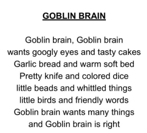 Birds, Brain, and Dice: GOBLIN BRAIN  Goblin brain, Goblin brain  wants googly eyes and tasty cakes  Garlic bread and warm soft bed  Pretty knife and colored dice  little beads and whittled things  little birds and friendly words  Goblin brain wants many things  and Goblin brain is right