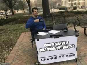 Slayer, Change, and Mind: GOBLIN SLAYER IS  JUST DOOM GUY FOR OND  imgflip.com  CHANGE MY MIND