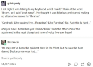 """Love Book Ranches: goblinparty  Last night I was talking to my boyfriend, and I couldn't think of the word  library, so I said book ranch'. He thought it was hilarious and started making  up alternative names for 'librarian  Cowbook! Like cowboy! No... Readcher? Like Rancher? No, fuck this is hard...  and just now I heard him yell """"BOOKAROO* from the other end of the  apartment in the most triumphant tone of voice i've ever heard  flavoracle  He may not've been the quickest draw in the West, but he was the best  damed Bookaroo we ever had..  Source:goblinparty  51,387 notes Love Book Ranches"""