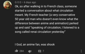 "Rattled!: GOD• 6 days ago  Ok, so after walking in to French class, someone  started a conversation about what circulation  meant. My French teacher (a very conservative  50 year old man who doesn't even know what the  difference between anime and animation) perked  up and said ""speaking of circulation, I listened to a  song called renai circulation yesterday""  I God, an anime fan, was shook  284 Rattled!"