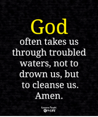 <3: God  0  often takes us  through troubled  waters, not to  drown us, but  to cleanse us.  Amen.  Lessons Taught  By LIFE <3