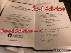 IRL Meme Re:Hotel Bibles: God Advice  ENJOY  READING THE BIBLE,  GOD'S WORD  cheated, Experiencing Conflict or Temptation,  Considering Suicide, Curious?  ARE YOU...  The Bible deals with every experience in life.  Alone, Depressed, Addicted, Stressed,  t gives advice and help, comfort and hope, instruction  and warning, correction and direction, predictions and promsises.  This Bible has been placeed through the GideonCard Rible Program as  a tribute in memory of a friend or loved one; to recognize  a special occasion in someone's Tife, or as a way to say  Hope, Peace, Joy, Comfort, Purpose,  Forgiveness, God?  NEEDING...  Tm praying for you  if you need help understanding the Bible or if you have a personal  problem concerning your relationship with God,  Gideons are available to help.  READ ON...  Or cali the Nahonal Suicide  Prevention tot line  Consult the local Directtory or  TGIOGIDEONS.ORG  Good Advice --  1-800-273-8255  The Gideons  International  You motter.  This book is not to be sold.  H/T to L.McIntyn  imgflip.com IRL Meme Re:Hotel Bibles