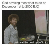 God advising men what to do on December 1st (c.2000 B.B): God advising men what to do on  December 1st (c.2000 B.C)  Just beat the devil out of it. God advising men what to do on December 1st (c.2000 B.B)