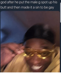 Nice one God: god after he put the male g spot up his  butt and then made it a sin to be gay Nice one God