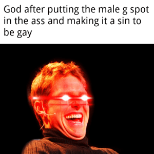 God strange sense of humour: God after putting the male g spot  in the ass and making it a sin to  be gay God strange sense of humour