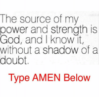 Shadow of a Doubt: God  and strength is  source of my  and know it  without a shadow of a  doubt.  Type AMEN Below