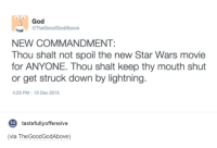 You've been warned....: God  aThe Good GodAbove  NEW COMMANDMENT:  Thou shalt not spoil the new Star Wars movie  for ANYONE. Thou shalt keep thy mouth shut  or get struck down by lightning  4:23 PM 13 Dec 2015  tastefullyoffensive  to  (via TheGoodGodAbove) You've been warned....