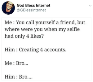 He was off being a real Bro: God Bless Internet  @GBlessInternet  Me You call yourself a friend, but  where were you when my selfie  had only 4 likes?  Him Creating 4 accounts.  Me Bro..  Him Bro.... He was off being a real Bro