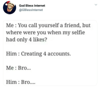 A bro in need is a bro indeed: God Bless Internet  @GBlesslnternet  Me: You call yourself a friend, but  where were you when my selfie  had only 4 likes?  Him: Creating 4 accounts.  Me : Bro...  Him: Bro.... A bro in need is a bro indeed