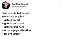 "God, Internet, and One: God Bless Internet  @GBlesslnternet  ""You should talk more!""  Me: *tries to talk*  - gets ignored  - gets interrupted  - gets talked over  - no one pays attention  no one cares"