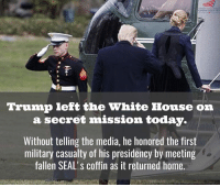 ~LEADER~: GOD &COUNTRY  Trump left the White House on  a secret mission today.  Without telling the media, he honored the first  military casualty of his presidency by meeting  fallen SEAL's coffin as it returned home. ~LEADER~