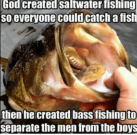 TAG A BOY!: God created Saltwater fishing  so everyone could catch a fish  then he created bass fishing to  separate the men from the boys TAG A BOY!