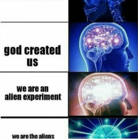 God, Memes, and Aliens: god created  We are an  alien experiment  we are the aliens guys I'm gonna be real with you for a second. I'm an emotional trainwreck