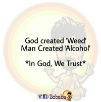 "God, Memes, and Weed: God created ""Weed'  Man Created Alcohol'  God, We Trust*  f/Bobaba Yeah Beetch 🔥 BCBABA"