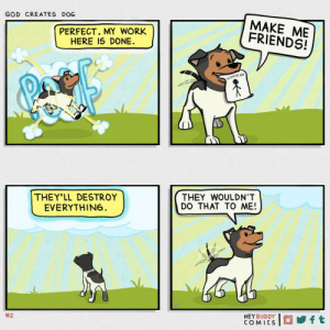 Friends, God, and Work: GOD CREATES DOG  MAKE ME  FRIENDS!  PERFECT. MY WORK  HERE IS DONE  H0OMAN  THEY'LL DESTROY  EVERYTHIN6  THEY WOULDN'T  DO THAT TO ME!  #2  HEY BUDDY  COMICS  ft god creates dog