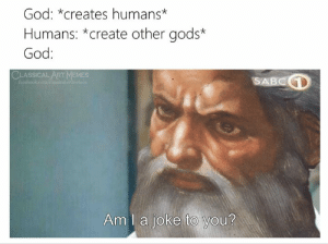 Art Memes: God: *creates humans*  Humans: *create other gods*  God:  CLASSICAL ART MEMES  SABCD  facebook.com/elansicalartinemer  Am I a joke to you?